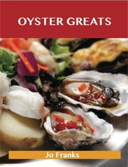 Oyster Greats: Delicious Oyster Recipes, The Top 67 Oyster Recipes ebook by Franks Jo