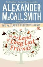 To the Land of Long Lost Friends ebook by Alexander McCall Smith
