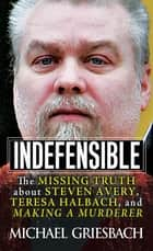 Indefensible - The Missing Truth about Steven Avery, Teresa Halbach, and Making a Murderer ebook by Michael Griesbach