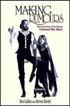 Making Rumours - The Inside Story of the Classic Fleetwood Mac Album ebook by Ken Caillat, Steve Stiefel