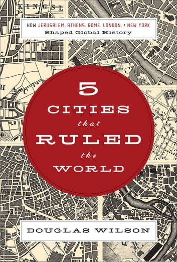 Five Cities that Ruled the World - How Jerusalem, Athens, Rome, London, and New York Shaped Global History ebook by Douglas Wilson
