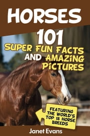 Horses: 101 Super Fun Facts and Amazing Pictures (Featuring The World's Top 18 Horse Breeds) ebook by Janet Evans
