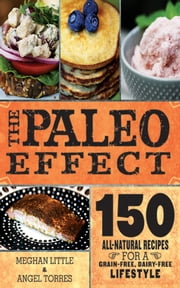 The Paleo Effect - 150 All-Natural Recipes for a Grain-Free, Dairy-Free Lifestyle ebook by Meghan Little,Angel Ayala Torres