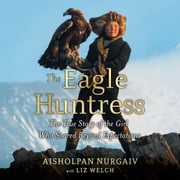 The Eagle Huntress - The True Story of the Girl Who Soared Beyond Expectations audiobook by Aisholpan Nurgaiv