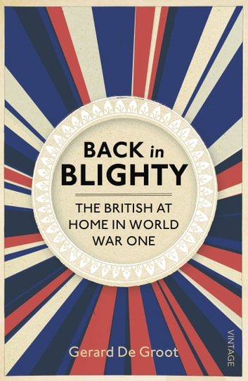 Back in Blighty - The British at Home in World War One ebook by Gerard DeGroot