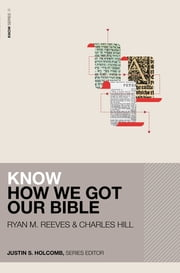 Know How We Got Our Bible ebook by Ryan Matthew Reeves, Charles E. Hill, Justin S. Holcomb