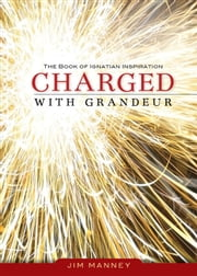 Charged with Grandeur: The Book of Ignatian Inspiration ebook by Jim Manney