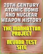 20th Century Atomic Bomb and Nuclear Weapon History: Manhattan Project and the Nevada Test Site Official History Documents ebook by Progressive Management