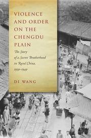 Violence and Order on the Chengdu Plain - The Story of a Secret Brotherhood in Rural China, 1939-1949 ebook by Di Wang