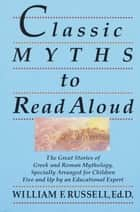 Classic Myths to Read Aloud - The Great Stories of Greek and Roman Mythology, Specially Arranged for ChildrenFive and Up by an Educational Expert ebook by William F. Russell