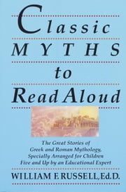 Classic Myths to Read Aloud - The Great Stories of Greek and Roman Mythology, Specially Arranged for Children Five and Up by an Educational Expert ebook by William F. Russell