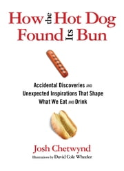 How the Hot Dog Found Its Bun - Accidental Discoveries and Unexpected Inspirations That Shape What We Eat and Drink ebook by Josh Chetwynd,David Wheeler