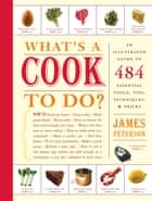 What's a Cook to Do? - An Illustrated Guide to 484 Essential Tips, Techniques, and Tricks ebook by James Peterson