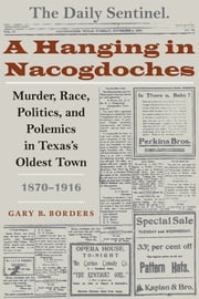 A Hanging in Nacogdoches - Murder, Race, Politics, and Polemics in Texas's Oldest Town, 1870-1916 ebook by Gary B. Borders