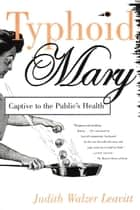 Typhoid Mary - Captive to the Public's Health ebook by Judith Walzer Leavitt