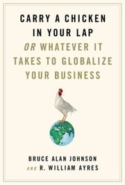 Carry a Chicken in Your Lap - Or Whatever It Takes to Globalize Your Business ebook by R. William Ayres,Bruce Alan Johnson