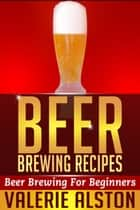 Beer Brewing Recipes - Beer Brewing For Beginners ebook by Valerie Alston