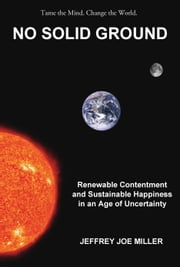 No Solid Ground: Renewable Contentment and Sustainable Happiness in an Age of Uncertainty ebook by Jeffrey Joe Miller