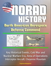 NORAD History: North American Aerospace Defense Command Key Historical Events, Cold War and Nuclear Warfare Era, Area of Operations, Interceptor Aircraft, Cheyenne Mountain ebook by Progressive Management