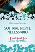 Soffrire non è necessario - Ho-oponopono messo in pratica ebook by Giovanna Garbuio