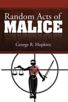 Random Acts of Malice ebook by George R. Hopkins