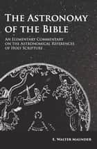 The Astronomy of the Bible - An Elementary Commentary on the Astronomical References of Holy Scripture ebook by E. Walter Maunder