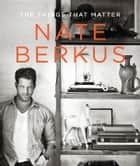 The Things That Matter ebook by Nate Berkus