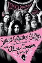 Snakes! Guillotines! Electric Chairs! My Adventures in the Alice Cooper Band ebook by Dennis Dunaway, Chris Hodenfield