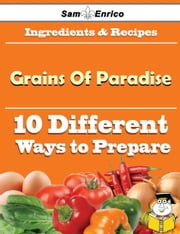 10 Ways to Use Grains Of Paradise (Recipe Book) - 10 Ways to Use Grains Of Paradise (Recipe Book) ebook by Shaun Carnes