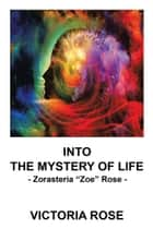 "Into the Mystery of Life - Zorasteria ""Zoe"" Rose ebook by Victoria Rose"