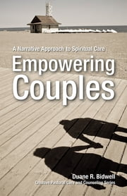 Empowering Couples - A Narrative Approach to Spiritual Care ebook by Duane R. Bidwell