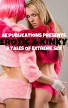 Erotic & Kinky: 8 Tales Of Extreme Sex ebook by AE Publications