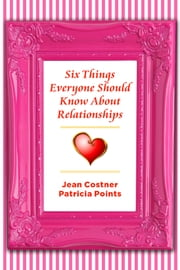 Six Things Everyone Should Know About Relationships ebook by Jean Costner,Patricia Points