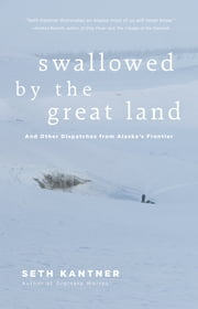 Swallowed by the Great Land - And other dispatches from Alaska's frontier ebook by Seth Kantner