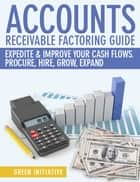 Accounts Receivable Factoring Guide: Expedite & Improve Your Cash Flows ebook by Green Initiatives