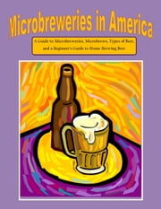 Microbreweries in America: A Guide to Microbreweries, Microbrews, Types of Beer, and a Beginner's Guide to Home Brewing Beer ebook by Nathanial Greene