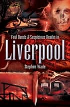 Foul Deeds & Suspicious Deaths in Liverpool ebook by Stephen Wade
