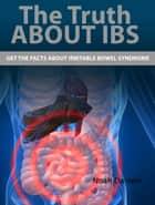 The Truth About IBS - Get the Facts About Irritable Bowel Syndrome ebook by Noah Daniels