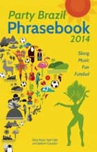 Party Brazil Phrasebook 2014 - Slang, Music, Fun and Futebol ebook by Alice Rose, Nati Vale, Jadson Caçador