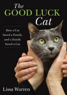 Good Luck Cat - How a Cat Saved a Family, and a Family Saved a Cat ebook by Lissa Warren
