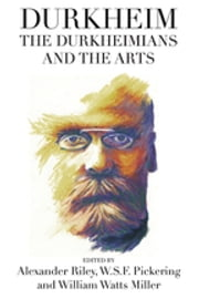 Durkheim, the Durkheimians, and the Arts ebook by Alexander Tristan Riley,William Watts Miller,W.S.F. Pickering