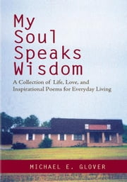 My Soul Speaks Wisdom - A Collection of Life, Love, and Inspirational Poems for Everyday Living ebook by Michael Glover