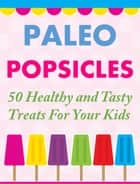 Paleo Popsicles - 50 Healthy and Tasty Treats For Your Kids ebook by Tammy Lambert