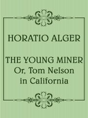 The Young Miner; Or, Tom Nelson in California ebook by Horatio Alger