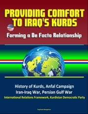 Providing Comfort to Iraq's Kurds: Forming a De Facto Relationship - History of Kurds, Anfal Campaign, Iran-Iraq War, Persian Gulf War, International Relations Framework, Kurdistan Democratic Party ebook by Progressive Management