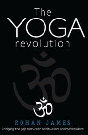 "The Yoga Revolution: ""Bridging the Gap Between Spiritualism and Materialism"" ebook by Rohan James"