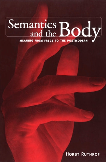 Semantics and the Body - Meaning from Frege to the Postmodern ebook by Horst Ruthrof