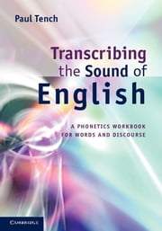 Transcribing the Sound of English - A Phonetics Workbook for Words and Discourse ebook by Paul Tench