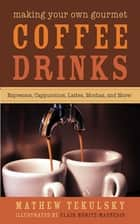 Making Your Own Gourmet Coffee Drinks - Espressos, Cappuccinos, Lattes, Mochas, and More! ebook by Mathew Tekulsky, Clair Moritz-Magnesio