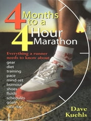 Four Months to a Four-Hour Marathon - Everything a Runner Needs to Know About Gear, Diet, Training, Pace, Mind-set, Burnout, Shoes, Fluids, Schedules, Goals, & Race Day, Revised ebook by Dave Kuehls